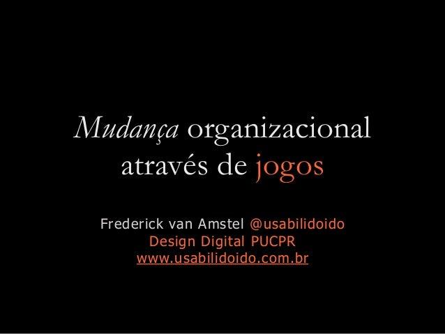 Mudança organizacional através de jogos Frederick van Amstel @usabilidoido Design Digital PUCPR www.usabilidoido.com.br