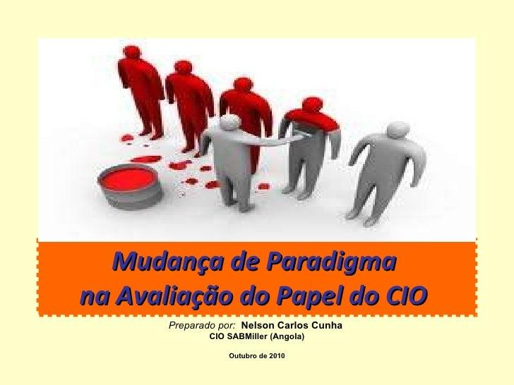 Mudança de Paradigma  na Avaliação do Papel do CIO   Preparado por:   Nelson Carlos Cunha   CIO SABMiller (Angola) Outubro...