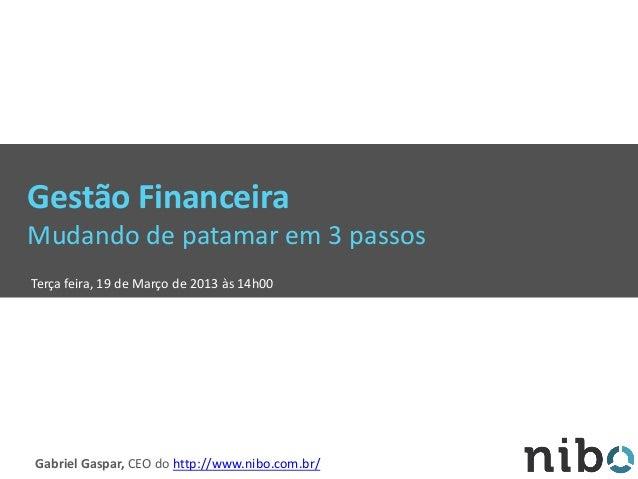 Gestão Financeira Mudando de patamar em 3 passos Terça feira, 19 de Março de 2013 às 14h00 Gabriel Gaspar, CEO do http://w...