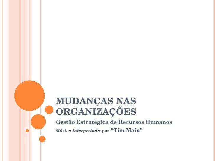 """MUDANÇAS NAS ORGANIZAÇÕES Gestão Estratégica de Recursos Humanos Música interpretada   por  """"Tim Maia"""""""