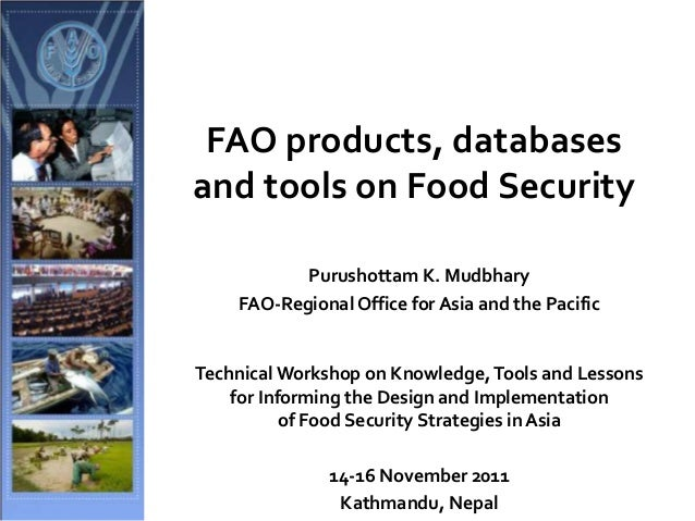 FAO products, databases and tools on Food Security Purushottam K. Mudbhary FAO-Regional Office for Asia and the Pacific Te...