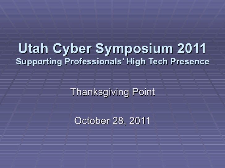 Utah Cyber Symposium 2011 Supporting Professionals' High Tech Presence Thanksgiving Point October 28, 2011