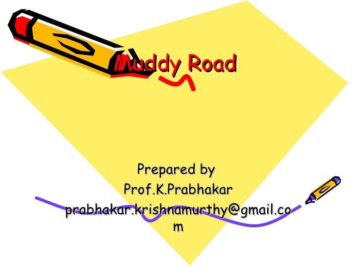 Muddy Road  Prepared by  Prof.K.Prabhakar [email_address]