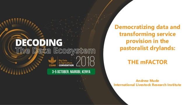 Democratizing data and transforming service provision in the pastoralist drylands: THE mFACTOR Andrew Mude International L...