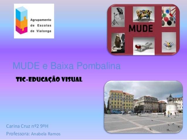 MUDE e Baixa Pombalina    TIC-Educação VisualCarina Cruz nº2 9ºHProfessora: Anabela Ramos
