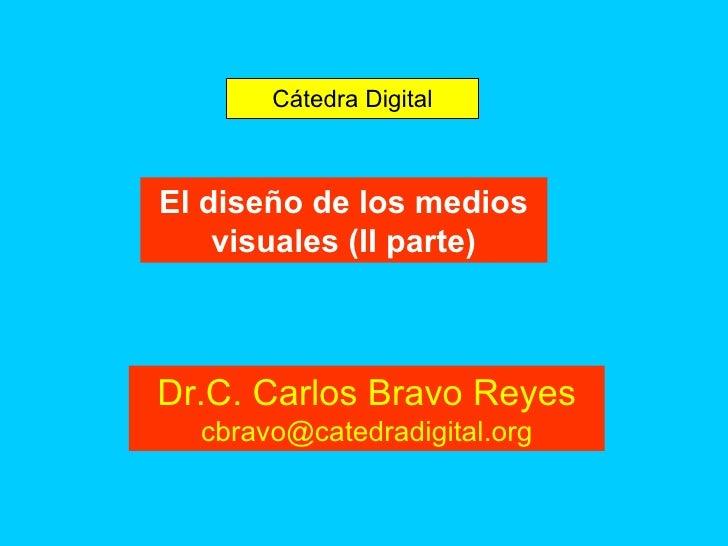 El diseño de los medios visuales (II parte) Cátedra Digital Dr.C. Carlos Bravo Reyes [email_address]