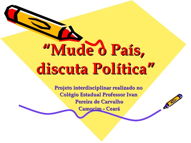 """ Mude o País,  discuta Política"" Projeto interdisciplinar realizado no  Colégio Estadual Professor Ivan  Pereira de Carva..."
