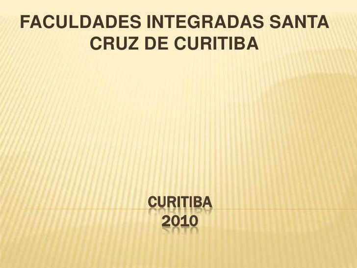 CURITIBA2010<br />FACULDADES INTEGRADAS SANTA CRUZ DE CURITIBA<br />