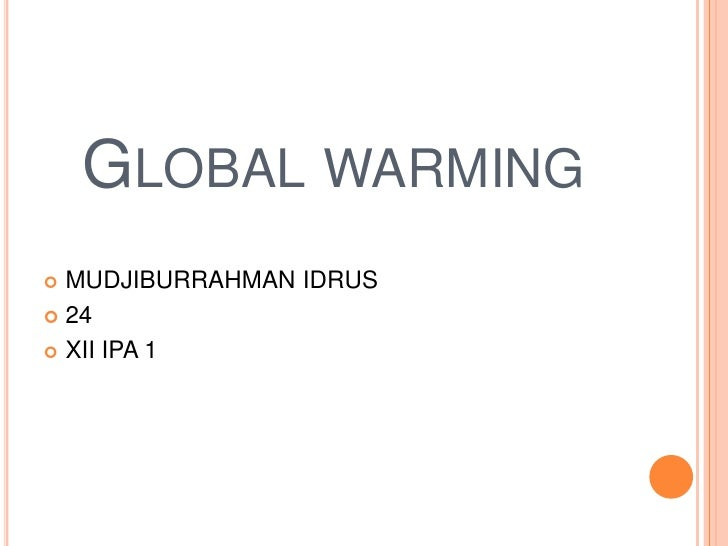 Global warming<br />MUDJIBURRAHMAN IDRUS<br />24<br />XII IPA 1<br />