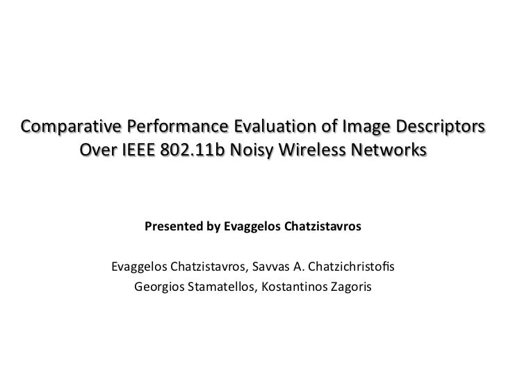 Comparative Performance Evaluation of Image Descriptors Over IEEE 802.11b Noisy Wireless Networks<br />Presented by Evagge...