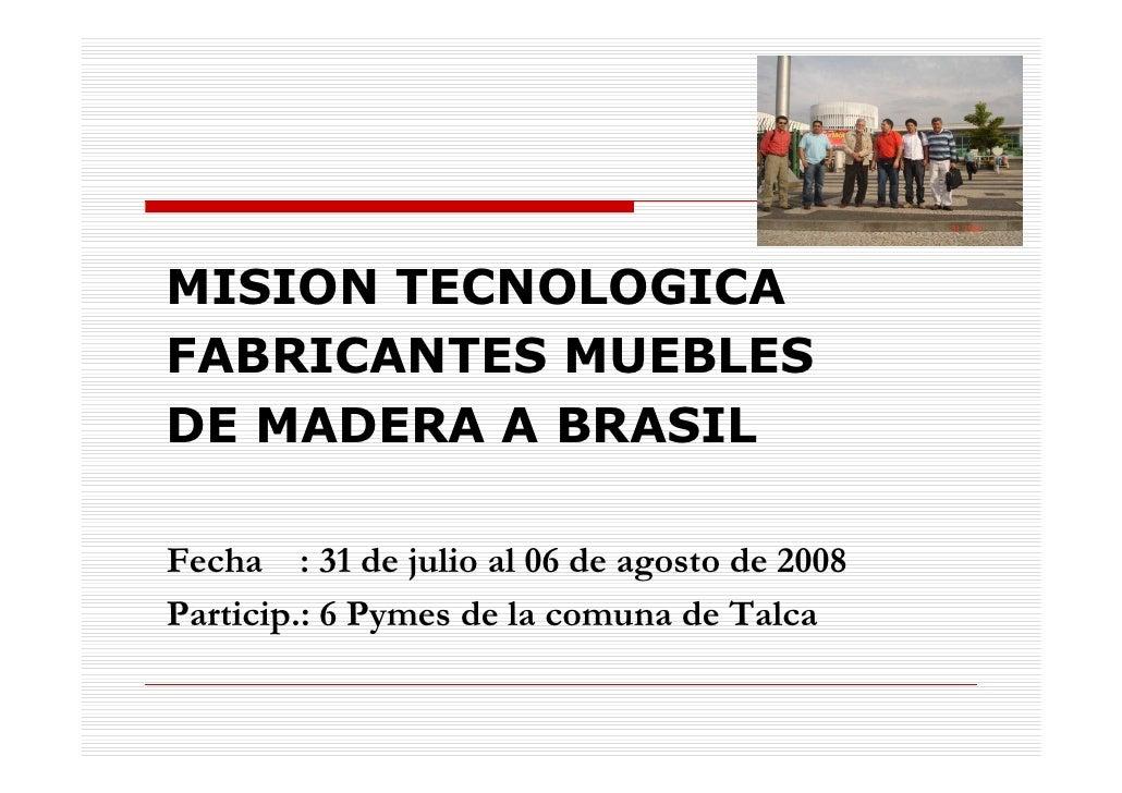 MISION TECNOLOGICAFABRICANTES MUEBLESDE MADERA A BRASILFecha : 31 de julio al 06 de agosto de 2008Particip.: 6 Pymes de la...