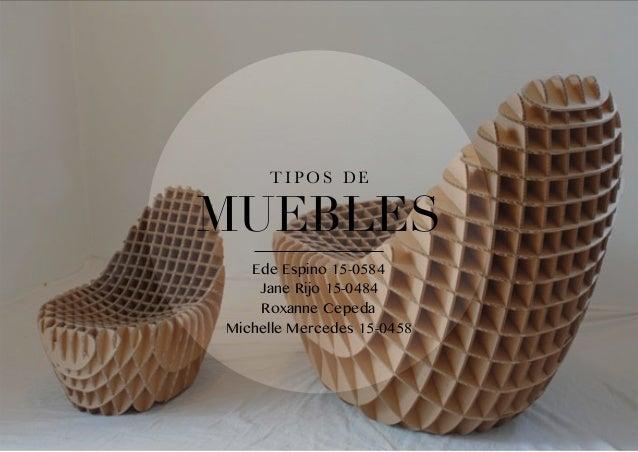 T I P O S D E MUEBLES Ede Espino 15-0584 Jane Rijo 15-0484 Roxanne Cepeda Michelle Mercedes 15-0458