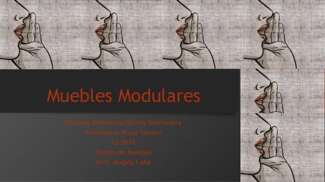 Muebles Modulares  Muebles Modulares Oficina Diseñadora  Franchesca Perez Terrero  12-0678  Diseño de Muebles  Prof. Magal...