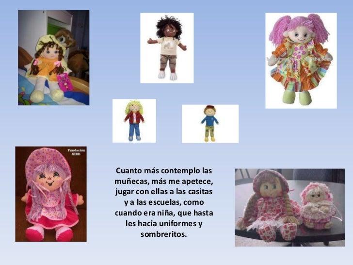 Cuanto más contemplo las muñecas, más me apetece, jugar con ellas a las casitas y a las escuelas, como cuando era niña, qu...