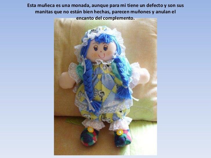 Esta muñeca es una monada, aunque para mi tiene un defecto y son sus manitas que no están bien hechas, parecen muñones y a...