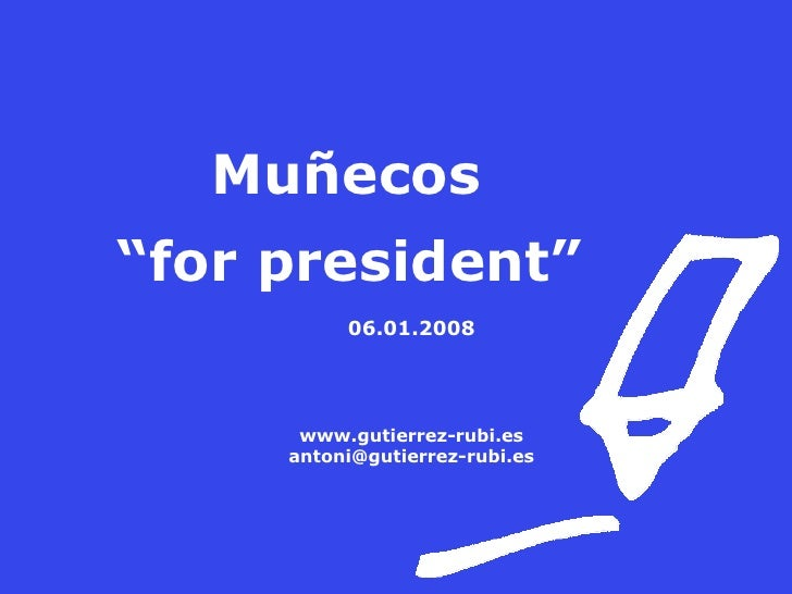 """Muñecos  """" for president"""" 06.01.2008 www.gutierrez-rubi.es [email_address]"""