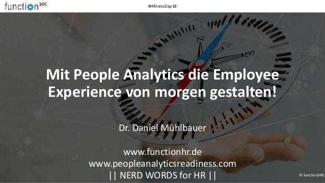 Mit People Analytics die Employee Experience von morgen gestalten! Dr. Daniel Mühlbauer www.functionhr.de www.peopleanalyt...