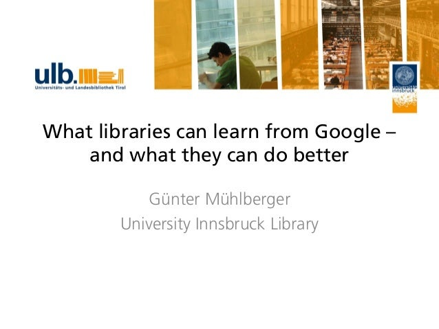 What libraries can learn from Google – and what they can do better Günter Mühlberger University Innsbruck Library