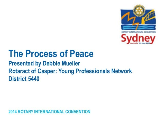 2014 ROTARY INTERNATIONAL CONVENTION The Process of Peace Presented by Debbie Mueller Rotaract of Casper: Young Profession...
