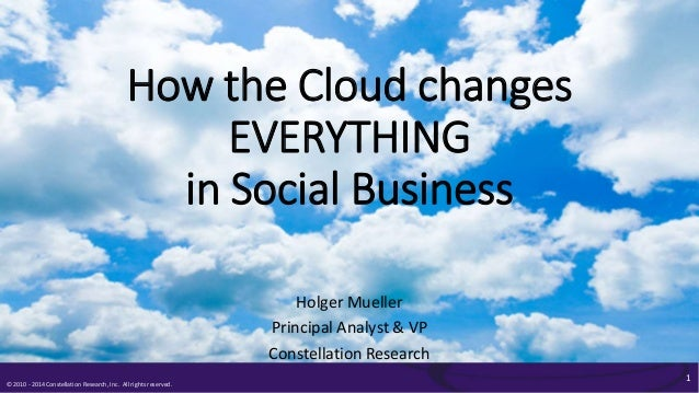 © 2010 - 2014 Constellation Research, Inc. All rights reserved. 1 How the Cloud changes EVERYTHING in Social Business Holg...