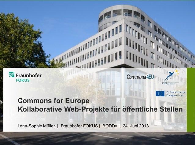 Commons for Europe Kollaborative Web-Projekte für öffentliche Stellen Lena-Sophie Müller | Fraunhofer FOKUS | BODDy | 24. ...
