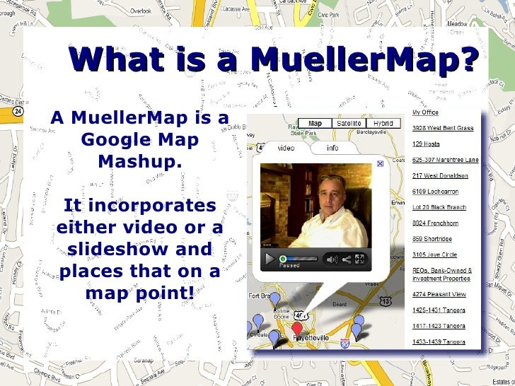 What is a MuellerMap? A MuellerMap is a    Google Map     Mashup.   It incorporates either video or a  slideshow and place...