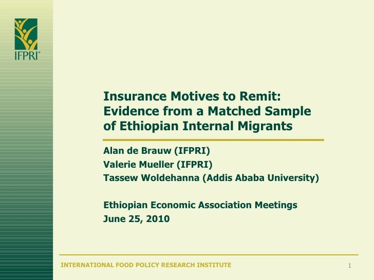 Insurance Motives to Remit: Evidence from a Matched Sample of Ethiopian Internal Migrants Alan de Brauw (IFPRI) Valerie Mu...