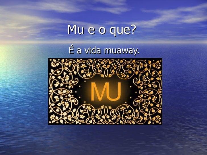 Mu e o que? É a vida muaway.