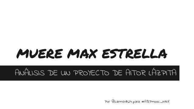 MUERE MAX ESTRELLA ANÁLISIS DE UN PROYECTO DE AITOR LÁZPITA Por @carmenlh24 para #ABPmooc_intef