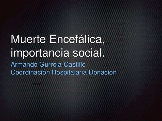 Muerte Encefálica, importancia social. Armando Gurrola-Castillo Coordinación Hospitalaria Donacion