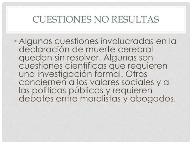 CUESTIONES NO RESULTAS  • Algunas cuestiones involucradas en la  declaración de muerte cerebral  quedan sin resolver. Algu...