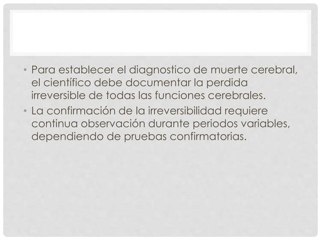 • Para establecer el diagnostico de muerte cerebral,  el científico debe documentar la perdida  irreversible de todas las ...