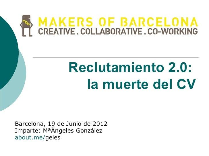 Reclutamiento 2.0:                   la muerte del CVBarcelona, 19 de Junio de 2012Imparte: MªÁngeles Gonzálezabout.me/geles