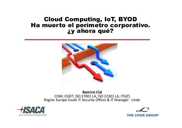 Cloud Computing, IoT, BYOD Ha muerto el perímetro corporativo. ¿y ahora qué? Ramiro Cid CISM, CGEIT, ISO 27001 LA, ISO 223...