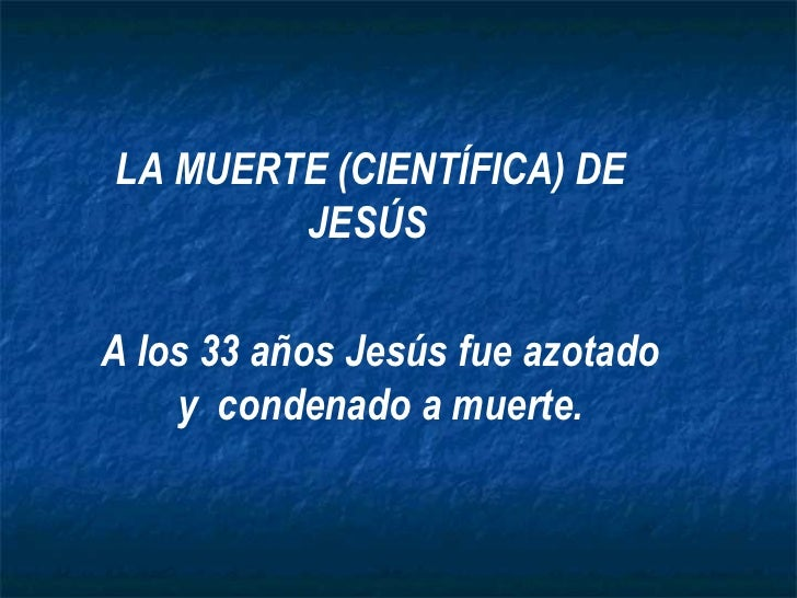 LA MUERTE (CIENTÍFICA) DE JESÚS   A los 33 años Jesús fue azotado y  condenado a muerte.