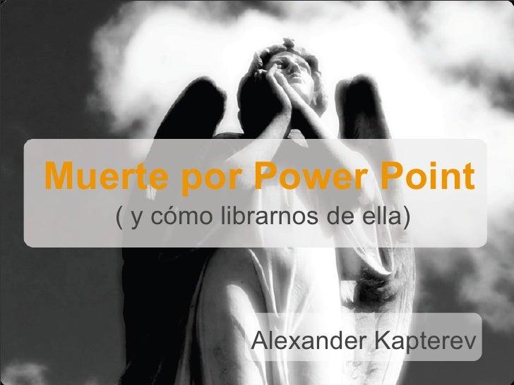 Muerte por Power Point    ( y cómo librarnos de ella)                   Alexander Kapterev