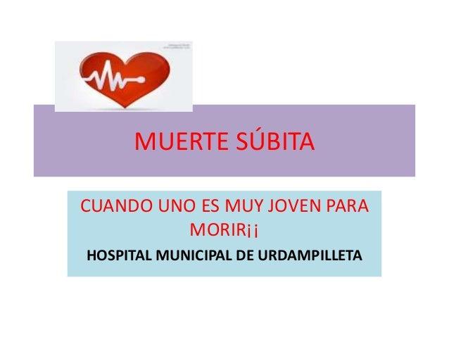 MUERTE SÚBITA CUANDO UNO ES MUY JOVEN PARA MORIR¡¡ HOSPITAL MUNICIPAL DE URDAMPILLETA