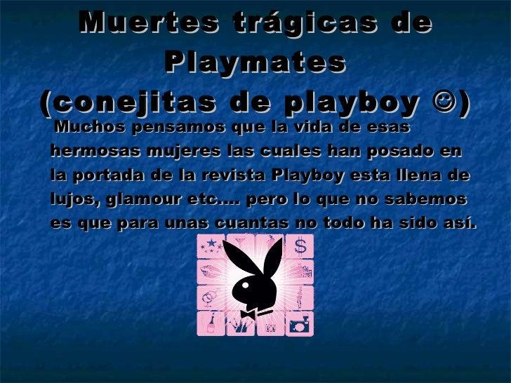 Muertes trágicas de Playmates (conejitas de playboy   ) <ul><li>Muchos pensamos que la vida de esas hermosas mujeres las ...