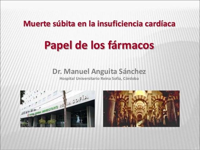 Muerte súbita en la insuficiencia cardíaca Papel de los fármacos Dr. Manuel Anguita Sánchez Hospital Universitario Reina S...