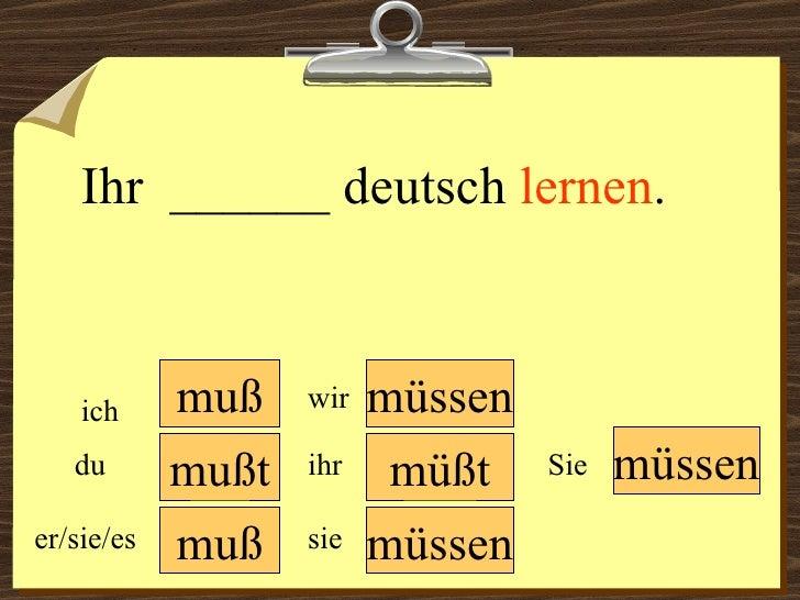 muß muß müssen müssen wir du er/sie/es ich ihr sie müssen Sie Ihr  ______ deutsch  lernen . mußt müßt