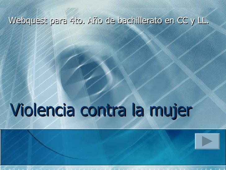 Violencia contra la mujer   Webquest para  4to. Año de bachillerato en CC y LL.