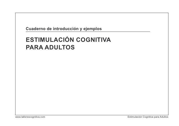 Cuaderno de introducción y ejemplos        ESTIMULACIÓN COGNITIVA        PARA ADULTOSwww.tallerescognitiva.com            ...