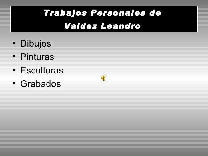 Trabajos Personales de  Valdez Leandro   <ul><li>Dibujos  </li></ul><ul><li>Pinturas </li></ul><ul><li>Esculturas </li></u...