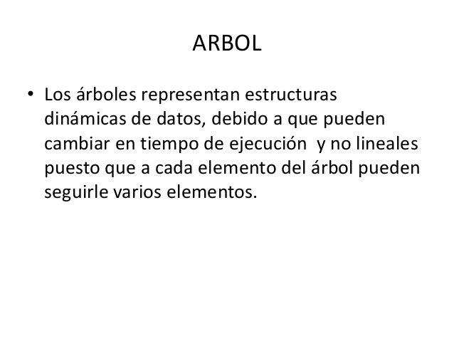 ARBOL • Los árboles representan estructuras dinámicas de datos, debido a que pueden cambiar en tiempo de ejecución y no li...