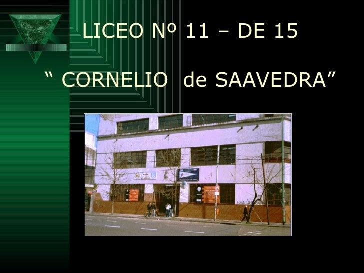 """<ul><li>LICEO Nº 11 – DE 15 </li></ul><ul><li>""""  CORNELIO  de SAAVEDRA"""" </li></ul>"""