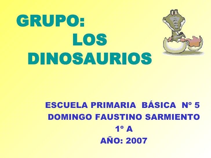 ESCUELA PRIMARIA  BÁSICA  Nº 5  DOMINGO FAUSTINO SARMIENTO 1º A AÑO: 2007 GRUPO:  LOS DINOSAURIOS