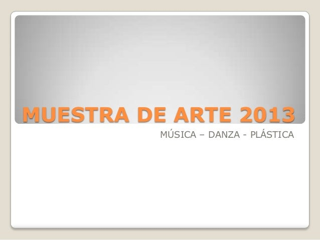 MUESTRA DE ARTE 2013 MÚSICA – DANZA - PLÁSTICA