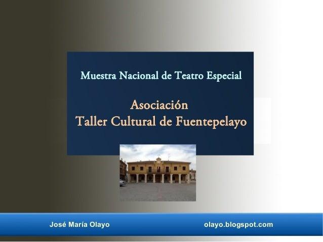 José María Olayo olayo.blogspot.com Muestra Nacional de Teatro Especial Asociación Taller Cultural de Fuentepelayo