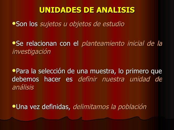 UNIDADES DE ANALISIS <ul><li>Son los  sujetos u objetos de estudio </li></ul><ul><li>Se relacionan con el  planteamiento i...