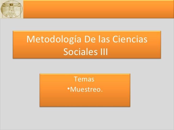 Metodología De las Ciencias Sociales III  <ul><li>Temas  </li></ul><ul><li>Muestreo. </li></ul>